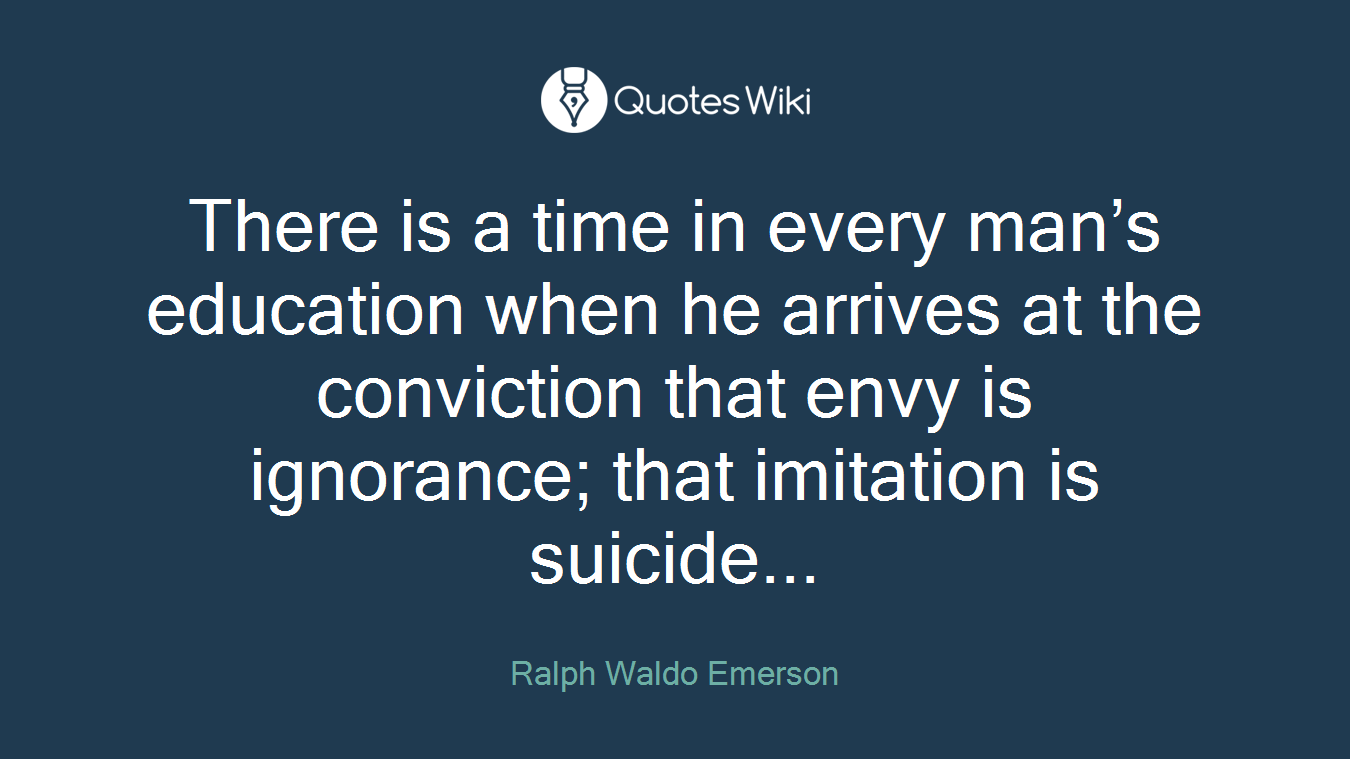 There is a time in every man's education when he arrives at the conviction that envy is ignorance; that imitation is suicide...