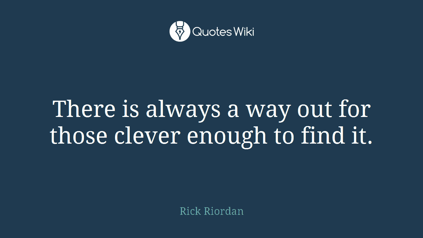 There is always a way out for those clever enough to find it.