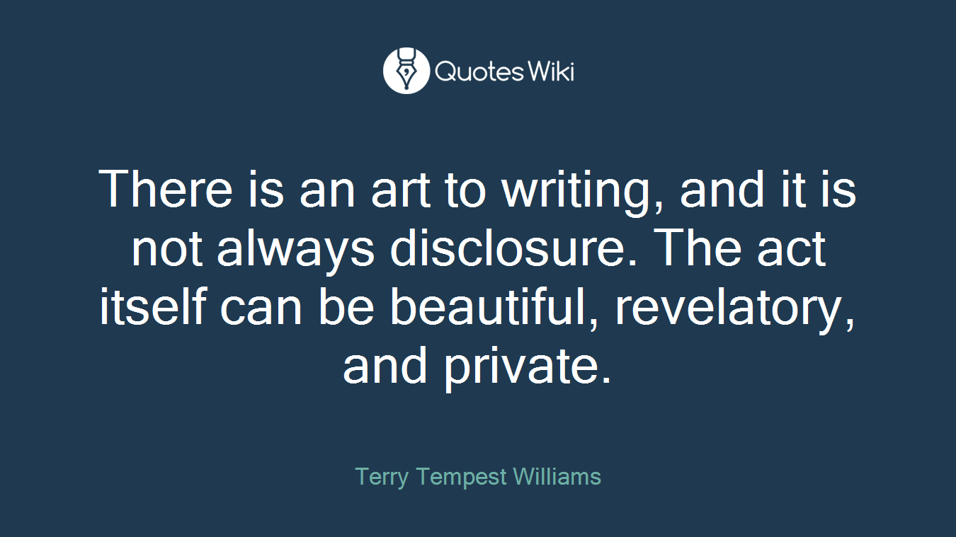 There is an art to writing, and it is not always disclosure. The act itself can be beautiful, revelatory, and private.