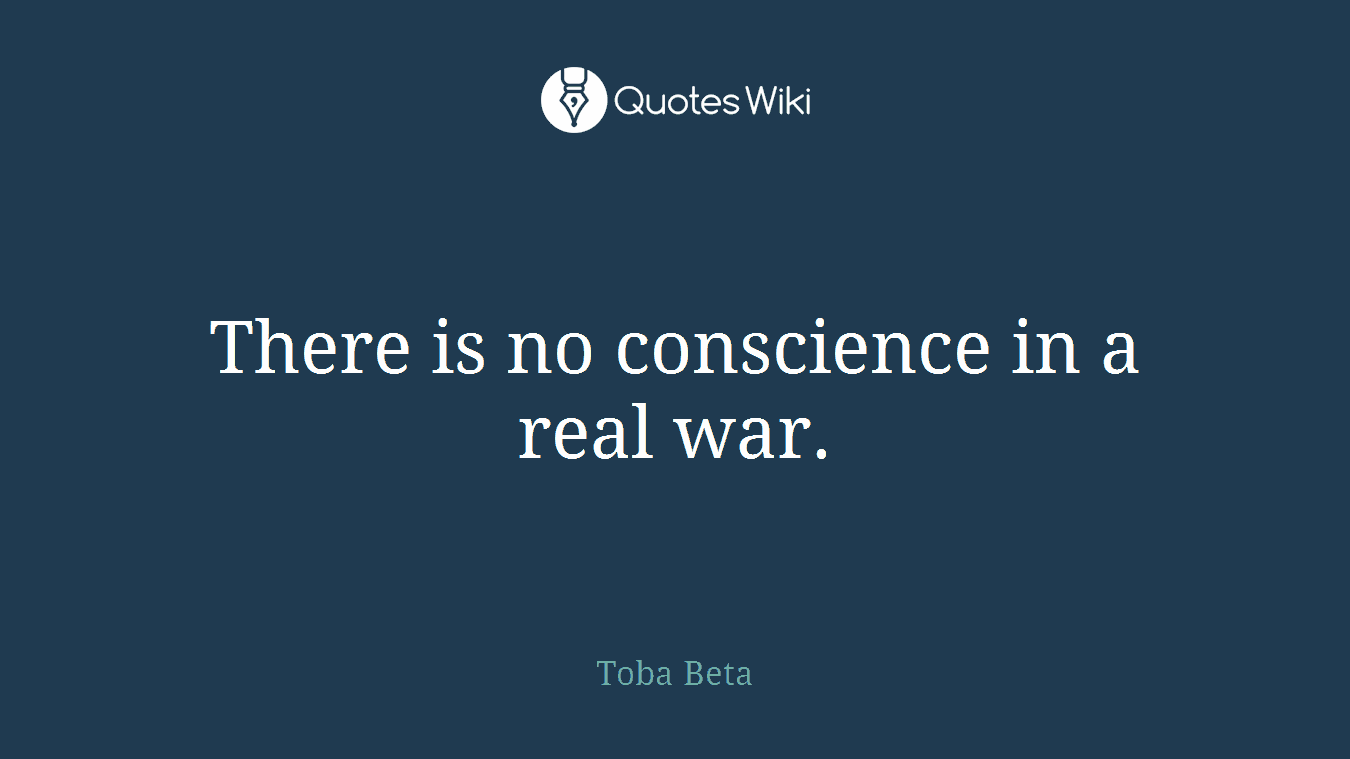 There is no conscience in a real war.