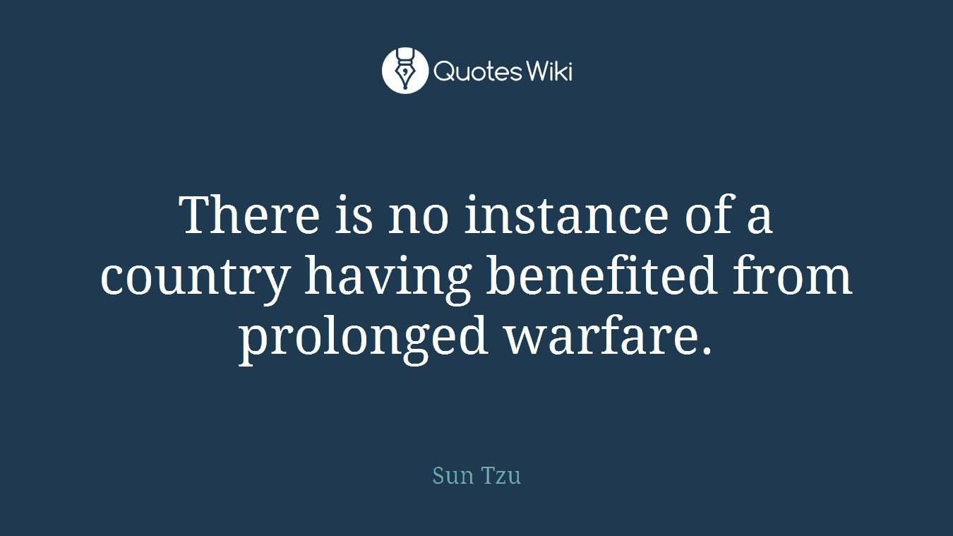 There is no instance of a country having benefited from prolonged warfare.