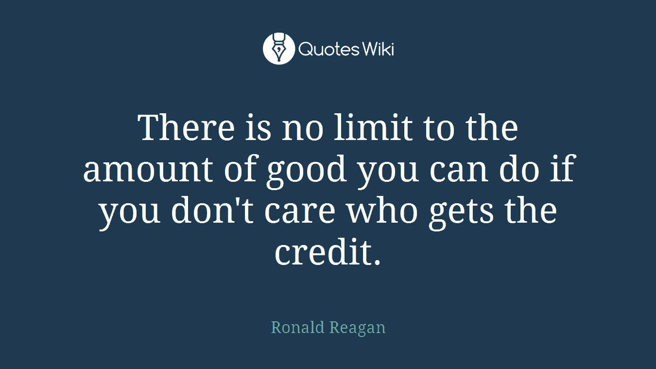 There is no limit to the amount of good you can do if you don't care who gets the credit.