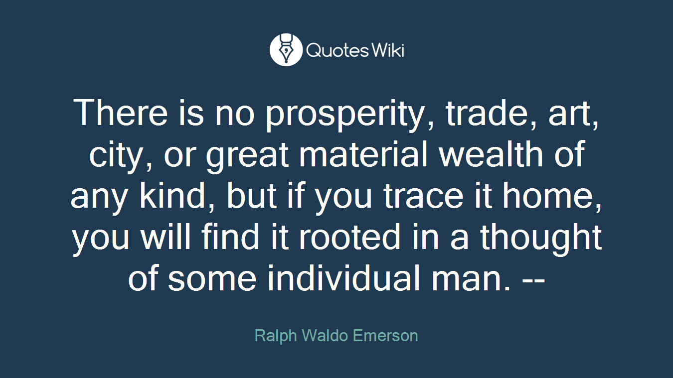 There is no prosperity, trade, art, city, or great material wealth of any kind, but if you trace it home, you will find it rooted in a thought of some individual man. --