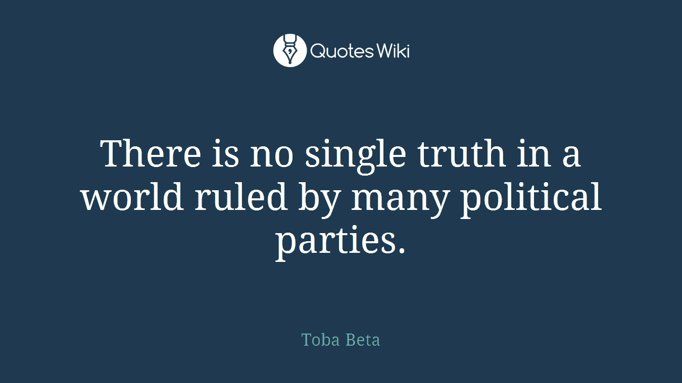 There is no single truth in a world ruled by many political parties.