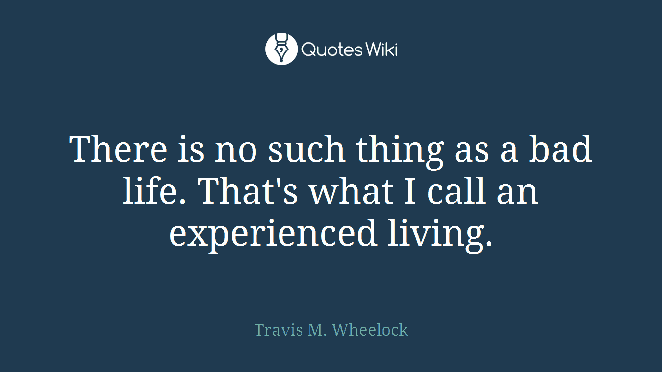 There is no such thing as a bad life. That's what I call an experienced living.