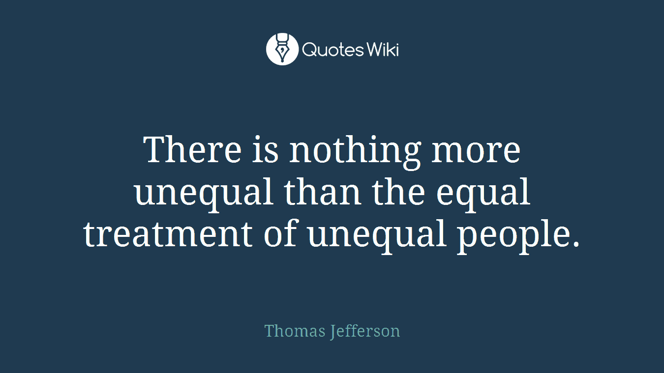 There is nothing more unequal than the equal treatment of unequal people.