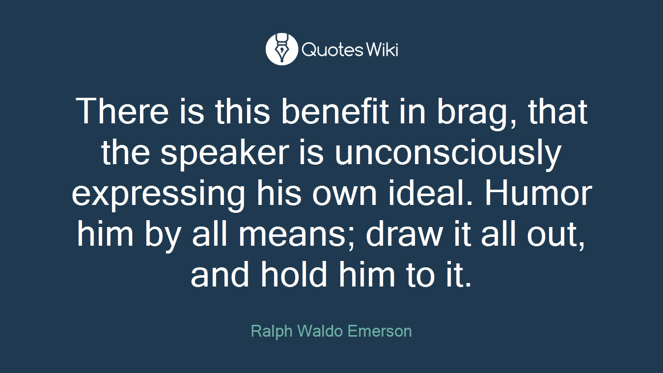 There is this benefit in brag, that the speaker is unconsciously expressing his own ideal. Humor him by all means; draw it all out, and hold him to it.