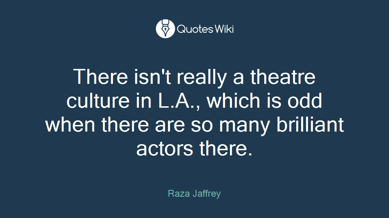 There isn't really a theatre culture in L.A., which is odd when there are so many brilliant actors there.