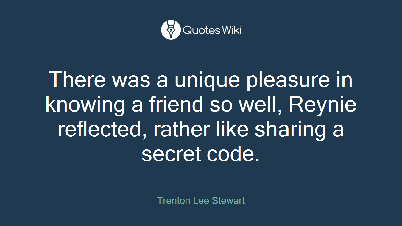 There was a unique pleasure in knowing a friend so well, Reynie reflected, rather like sharing a secret code.