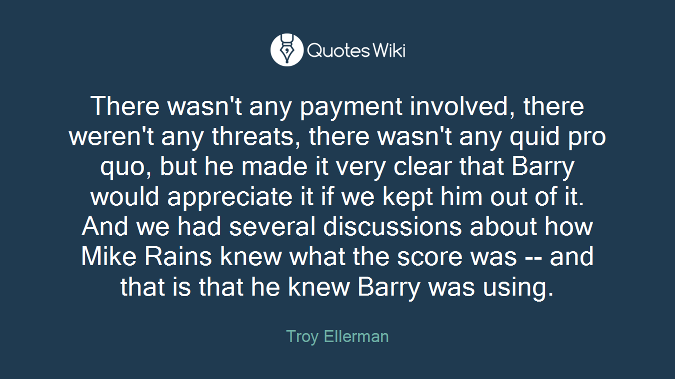 There wasn't any payment involved, there weren't any threats, there wasn't any quid pro quo, but he made it very clear that Barry would appreciate it if we kept him out of it. And we had several discussions about how Mike Rains knew what the score was -- and that is that he knew Barry was using.