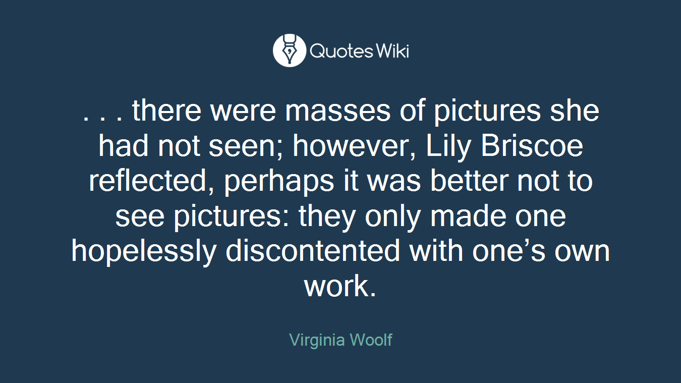 . . . there were masses of pictures she had not seen; however, Lily Briscoe reflected, perhaps it was better not to see pictures: they only made one hopelessly discontented with one's own work.