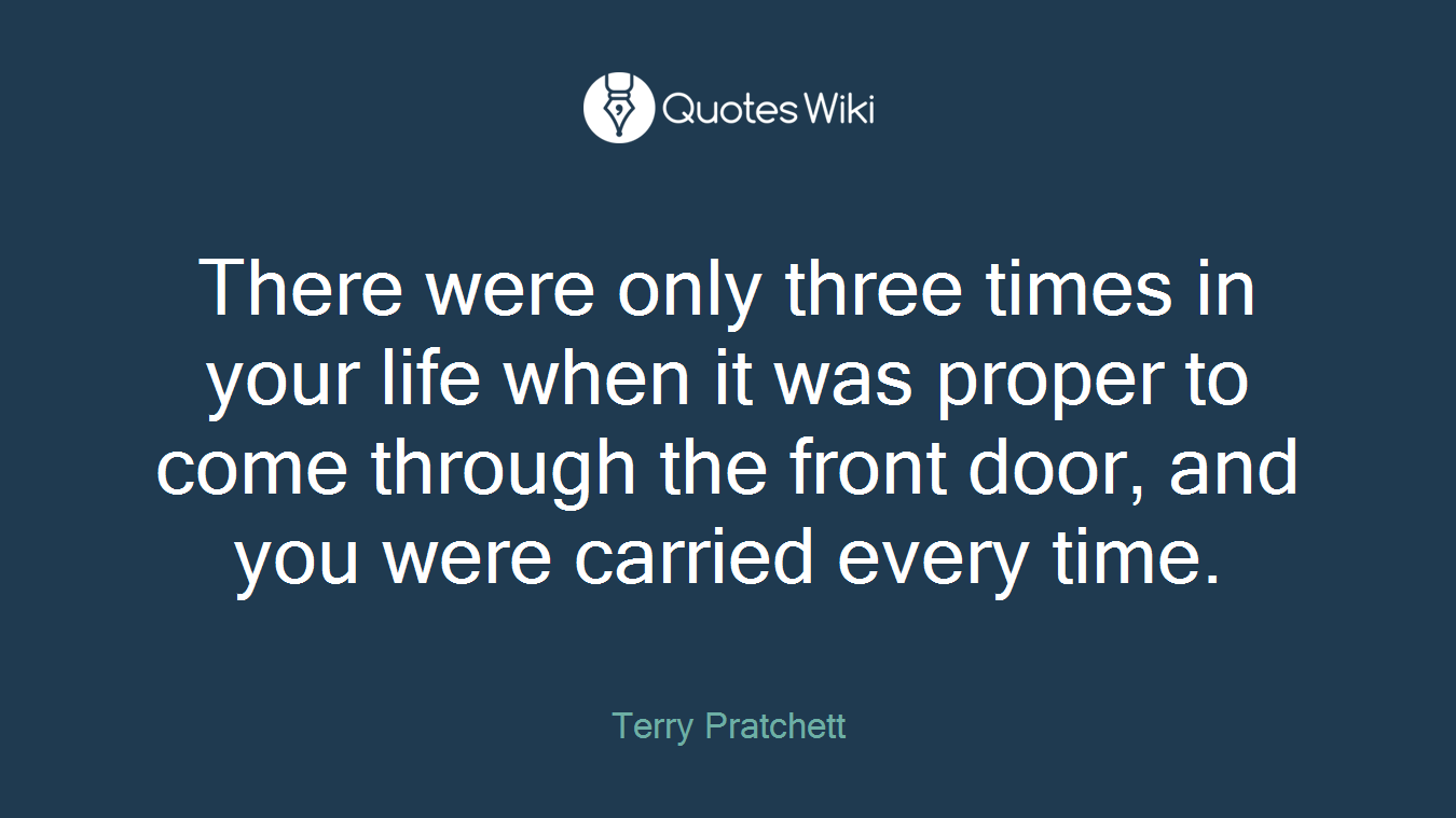 There were only three times in your life when it was proper to come through the front door, and you were carried every time.