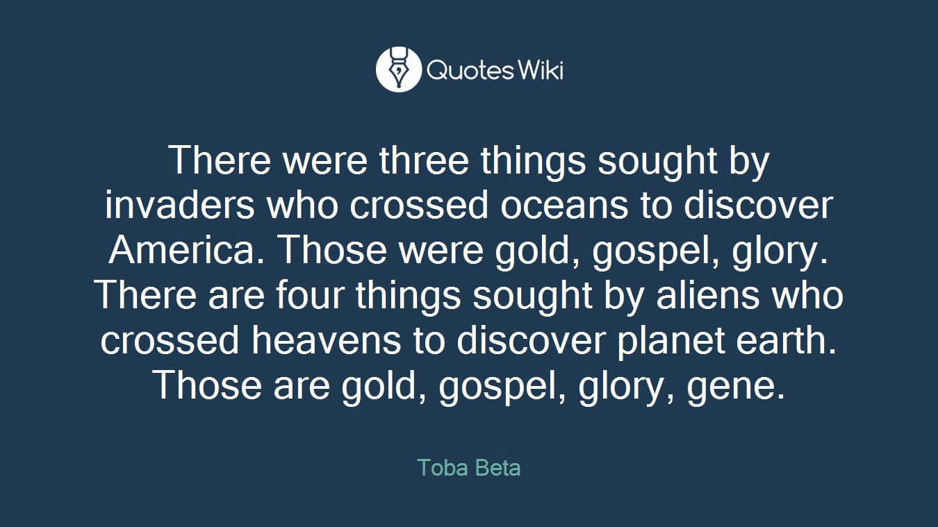 There were three things sought by invaders who crossed oceans to discover America. Those were gold, gospel, glory. There are four things sought by aliens who crossed heavens to discover planet earth. Those are gold, gospel, glory, gene.