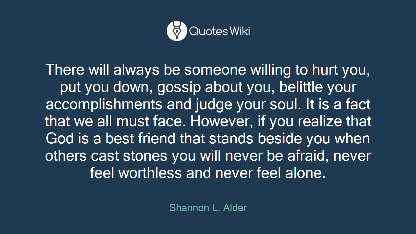 There will always be someone willing to hurt you, put you down, gossip about you, belittle your accomplishments and judge your soul. It is a fact that we all must face. However, if you realize that God is a best friend that stands beside you when others cast stones you will never be afraid, never feel worthless and never feel alone.