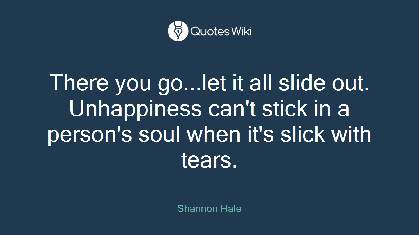 There you go...let it all slide out. Unhappiness can't stick in a person's soul when it's slick with tears.