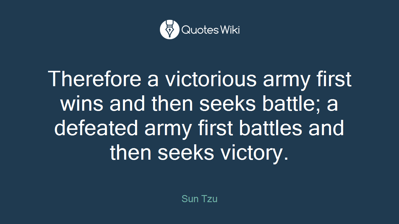 Therefore a victorious army first wins and then seeks battle; a defeated army first battles and then seeks victory.