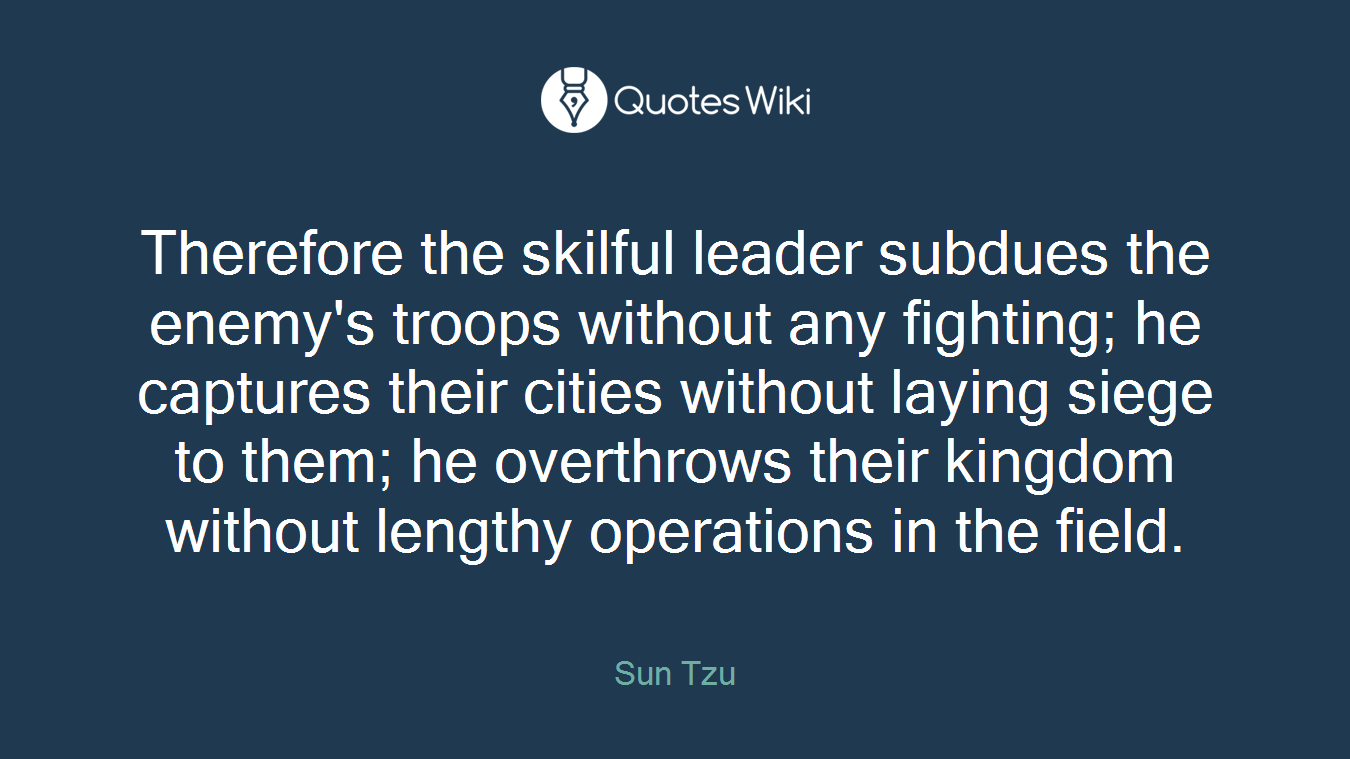 Therefore the skilful leader subdues the enemy's troops without any fighting; he captures their cities without laying siege to them; he overthrows their kingdom without lengthy operations in the field.