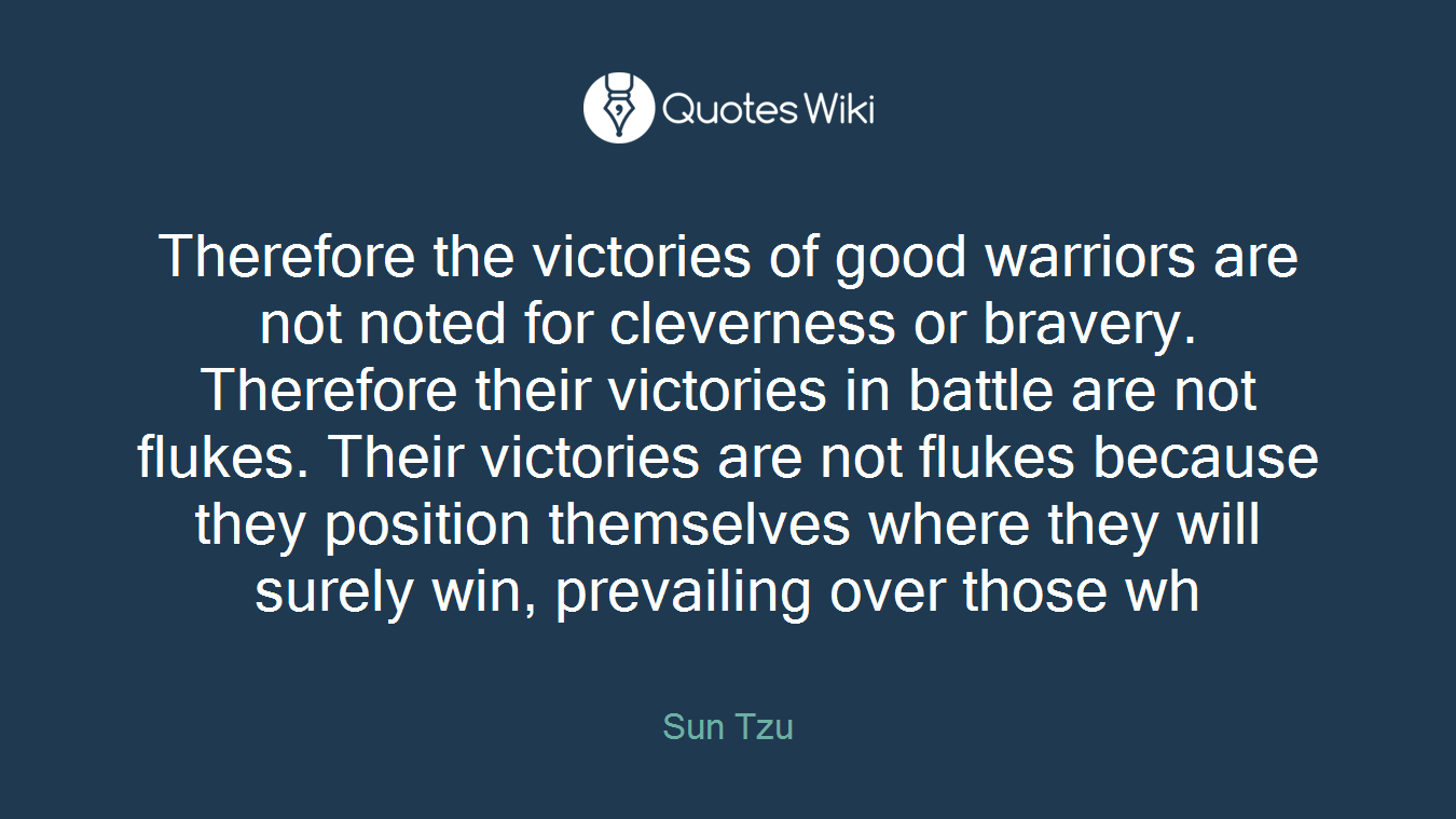 Therefore the victories of good warriors are not noted for cleverness or bravery. Therefore their victories in battle are not flukes. Their victories are not flukes because they position themselves where they will surely win, prevailing over those wh