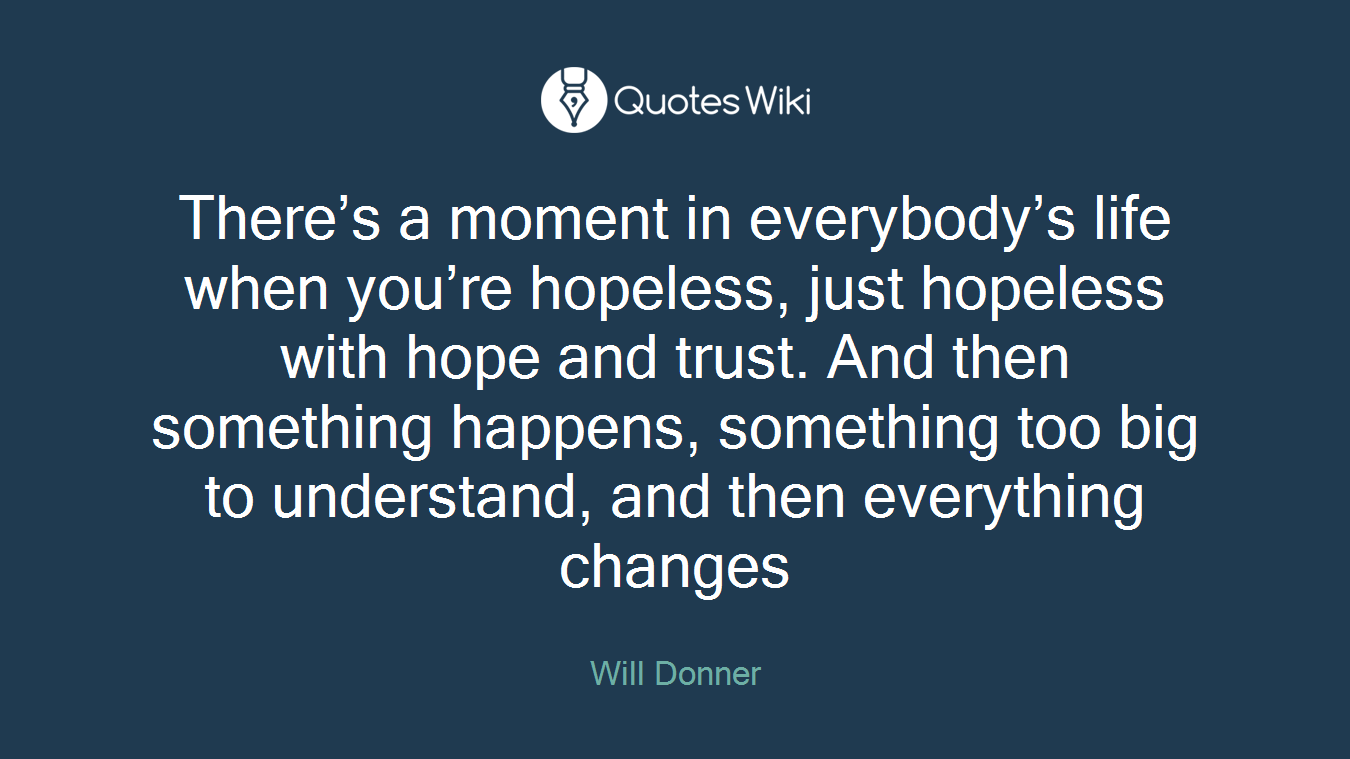 There's a moment in everybody's life when you're hopeless, just hopeless with hope and trust. And then something happens, something too big to understand, and then everything changes