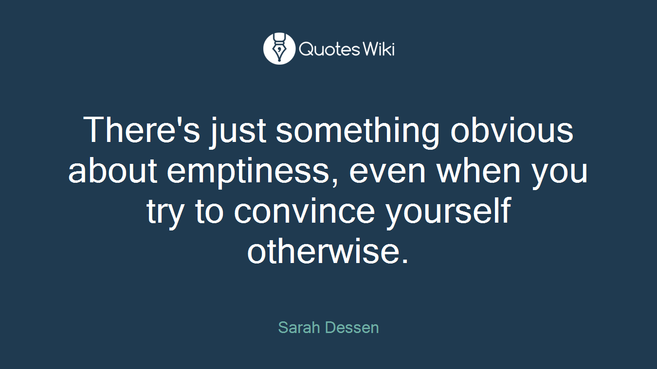 There's just something obvious about emptiness, even when you try to convince yourself otherwise.