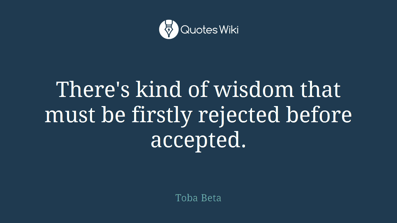 There's kind of wisdom that must be firstly rejected before accepted.