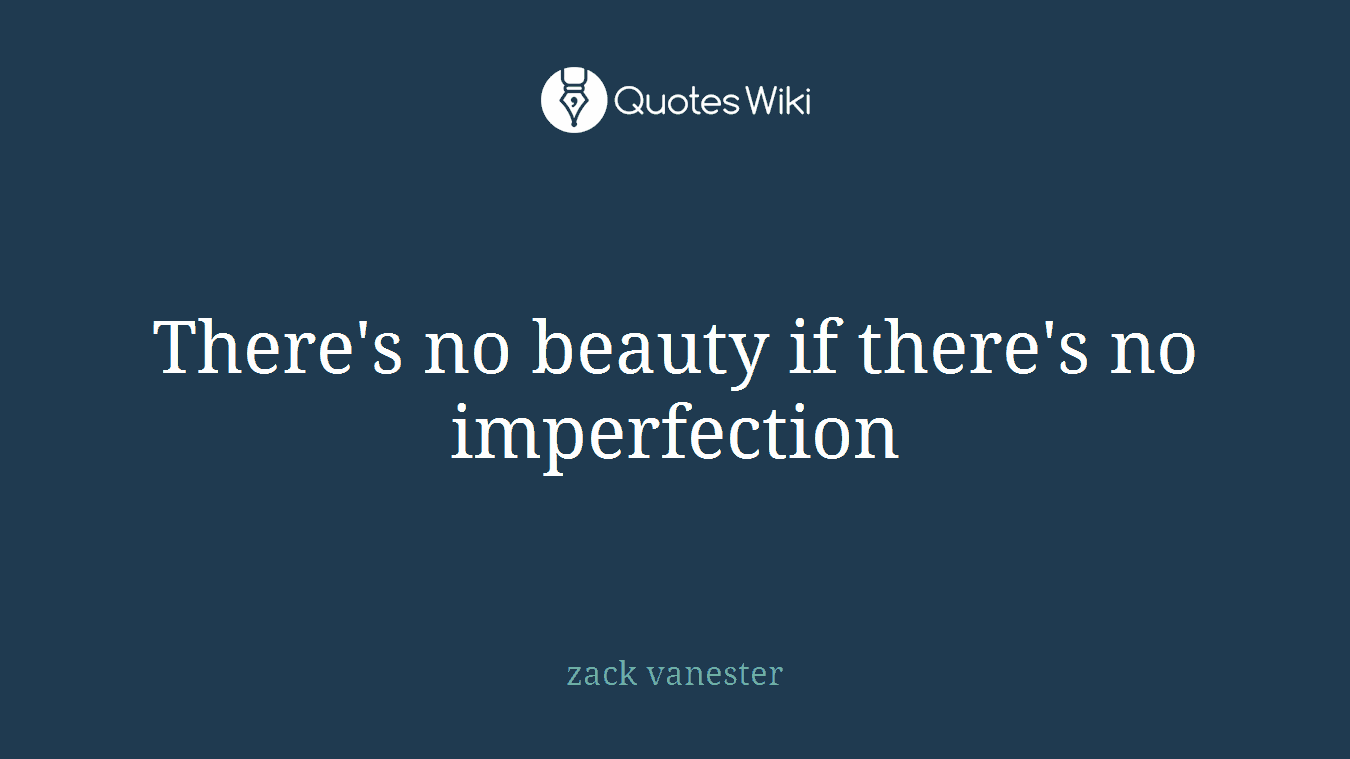There's no beauty if there's no imperfection
