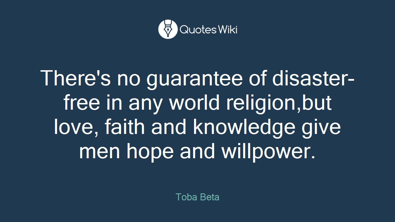 There's no guarantee of disaster-free in any world religion,but love, faith and knowledge give men hope and willpower.