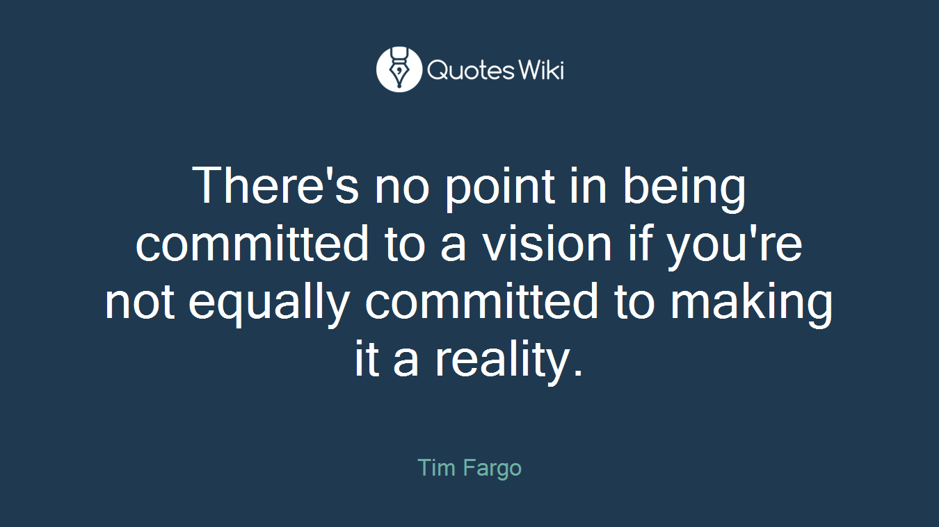There's no point in being committed to a vision if you're not equally committed to making it a reality.