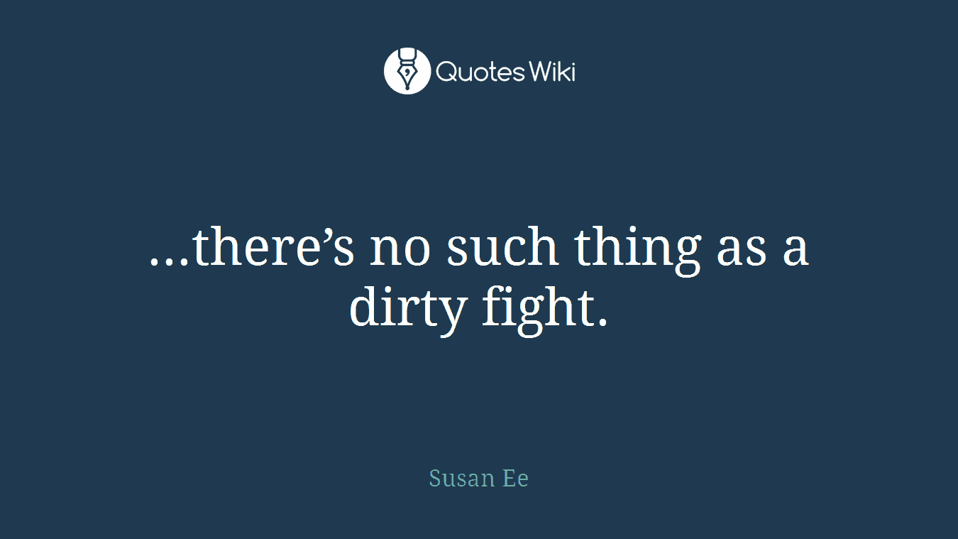 ...there's no such thing as a dirty fight.
