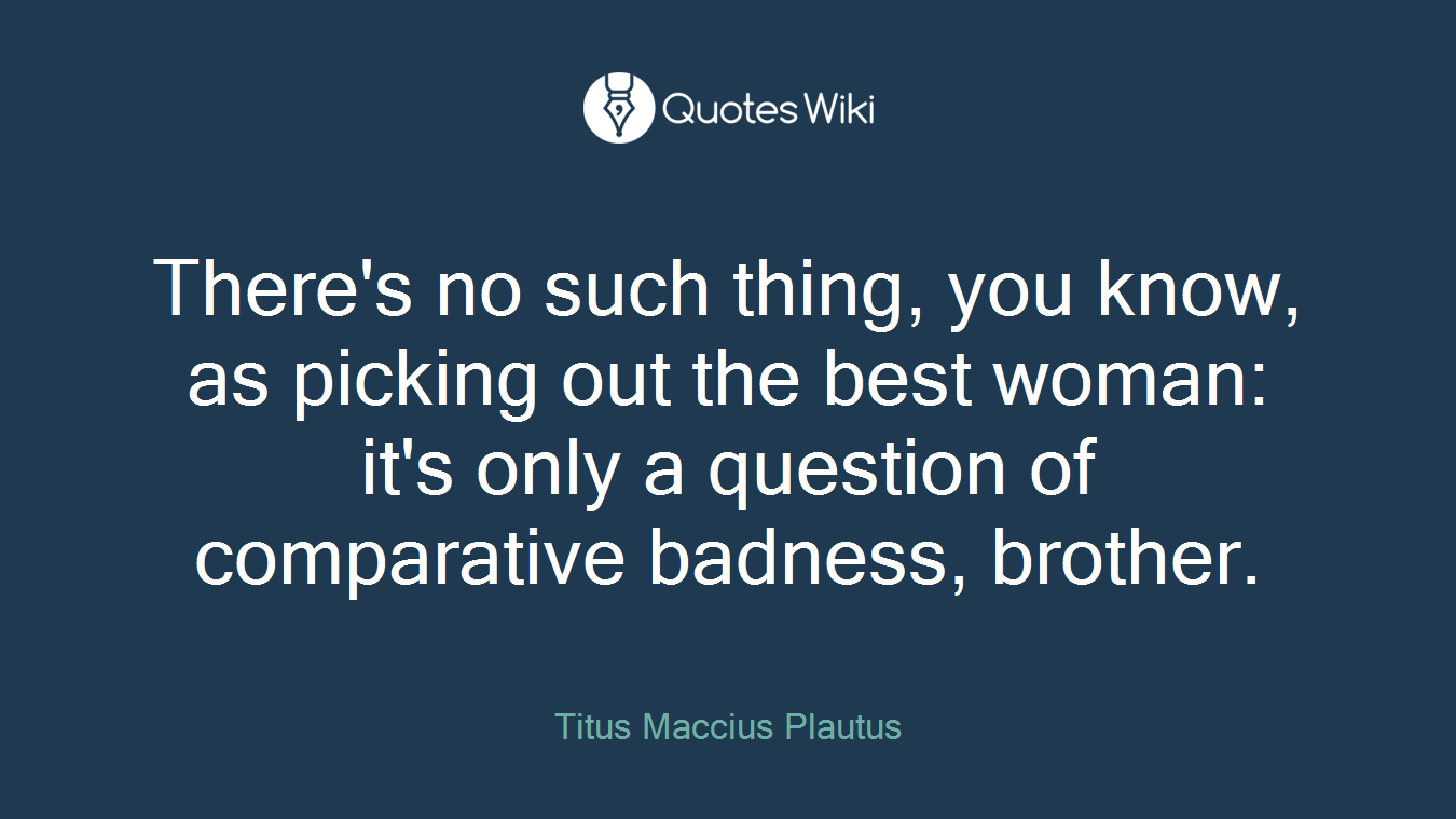 There's no such thing, you know, as picking out the best woman: it's only a question of comparative badness, brother.