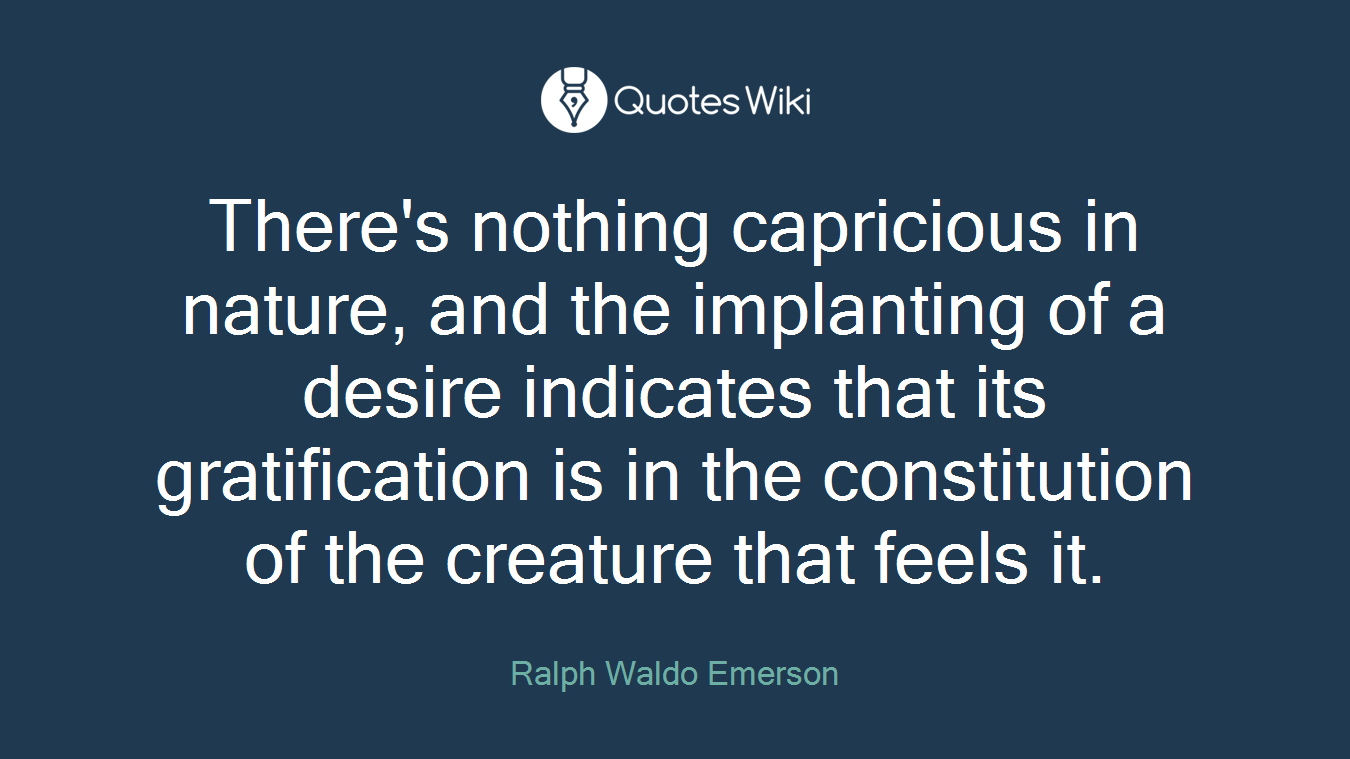 There's nothing capricious in nature, and the implanting of a desire indicates that its gratification is in the constitution of the creature that feels it.