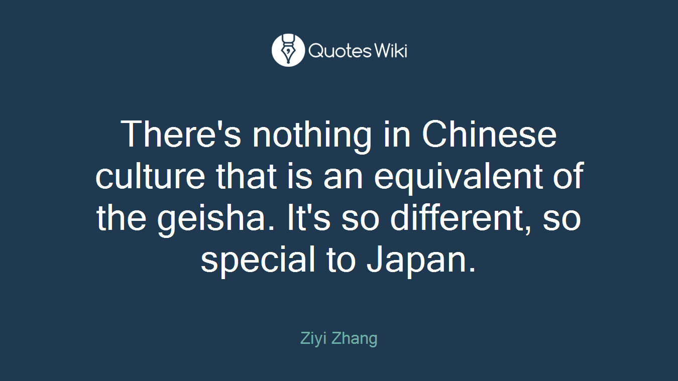 There's nothing in Chinese culture that is an equivalent of the geisha. It's so different, so special to Japan.