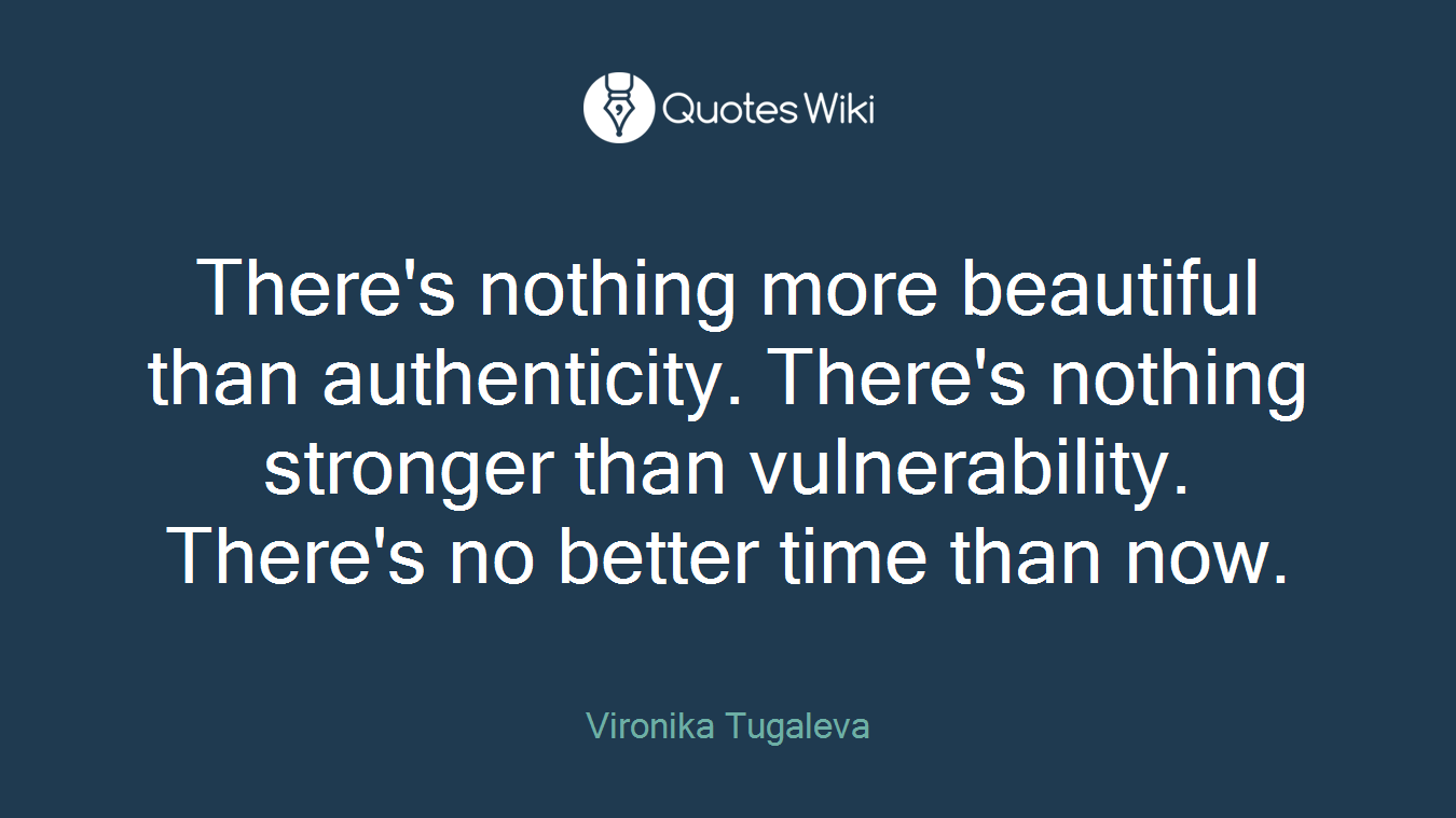 There's nothing more beautiful than authenticity. There's nothing stronger than vulnerability. There's no better time than now.