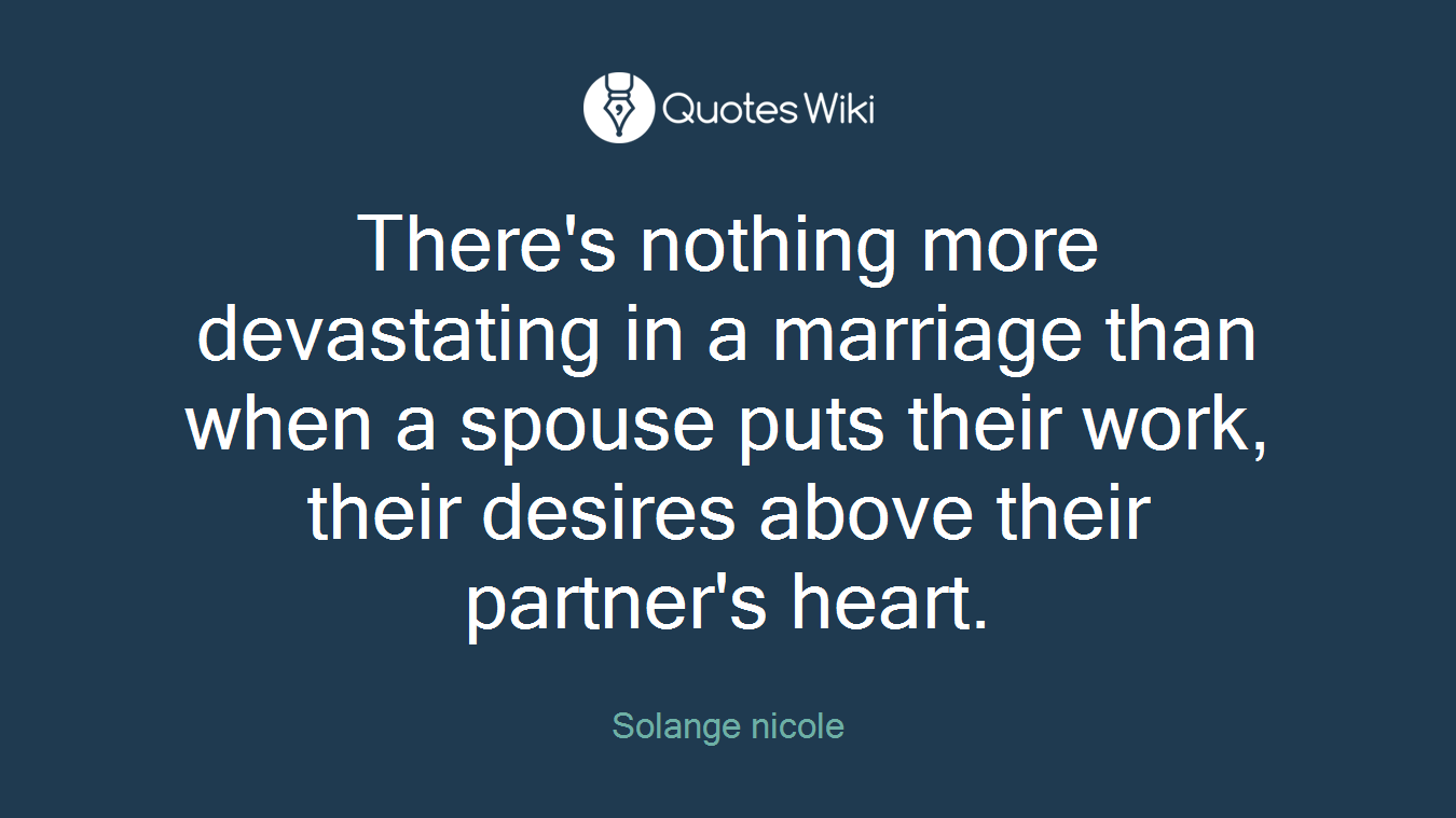 There's nothing more devastating in a marriage than when a spouse puts their work, their desires above their partner's heart.