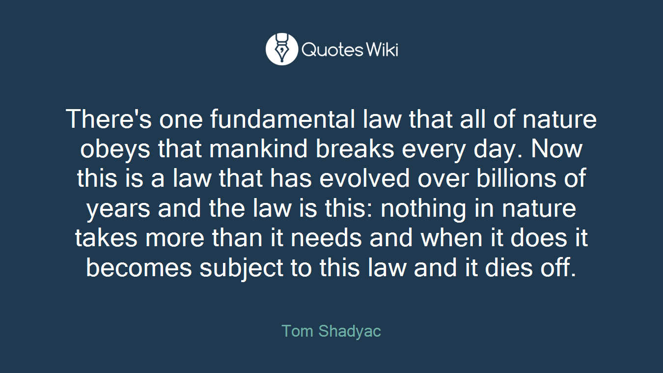 There's one fundamental law that all of nature obeys that mankind breaks every day. Now this is a law that has evolved over billions of years and the law is this: nothing in nature takes more than it needs and when it does it becomes subject to this law and it dies off.