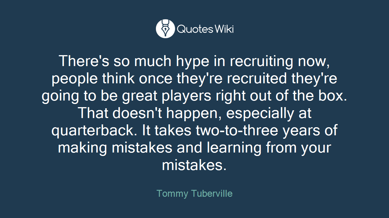 There's so much hype in recruiting now, people think once they're recruited they're going to be great players right out of the box. That doesn't happen, especially at quarterback. It takes two-to-three years of making mistakes and learning from your mistakes.