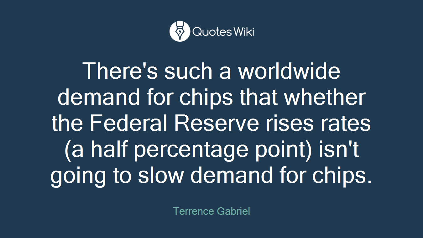There's such a worldwide demand for chips that whether the Federal Reserve rises rates (a half percentage point) isn't going to slow demand for chips.