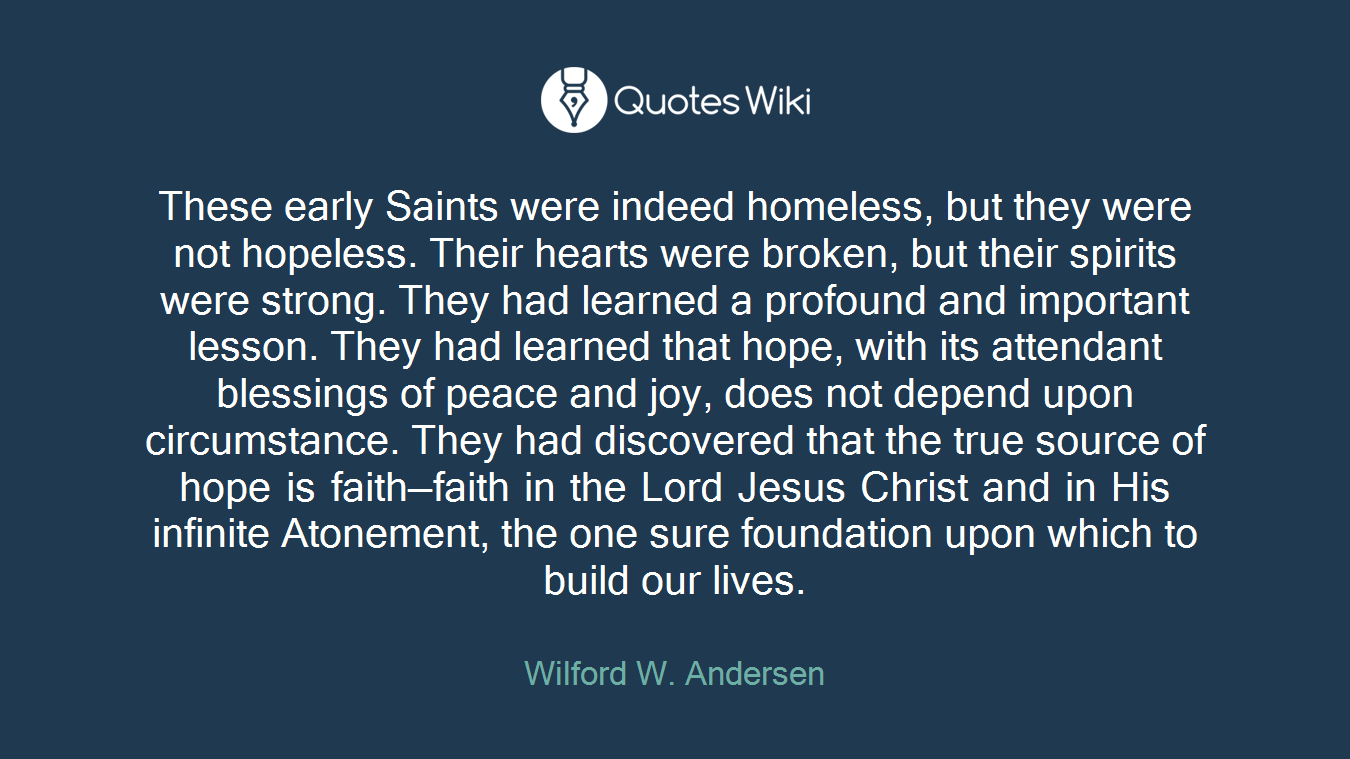 These early Saints were indeed homeless, but they were not hopeless. Their hearts were broken, but their spirits were strong. They had learned a profound and important lesson. They had learned that hope, with its attendant blessings of peace and joy, does not depend upon circumstance. They had discovered that the true source of hope is faith—faith in the Lord Jesus Christ and in His infinite Atonement, the one sure foundation upon which to build our lives.
