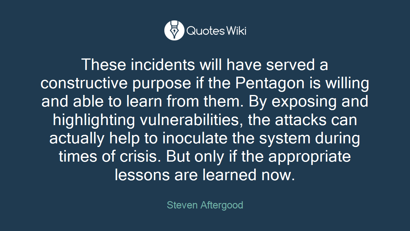 These incidents will have served a constructive purpose if the Pentagon is willing and able to learn from them. By exposing and highlighting vulnerabilities, the attacks can actually help to inoculate the system during times of crisis. But only if the appropriate lessons are learned now.