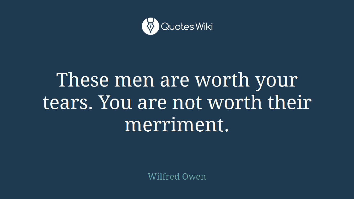 These men are worth your tears. You are not worth their merriment.