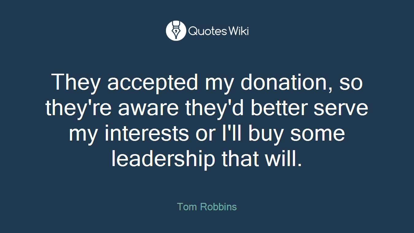 They accepted my donation, so they're aware they'd better serve my interests or I'll buy some leadership that will.