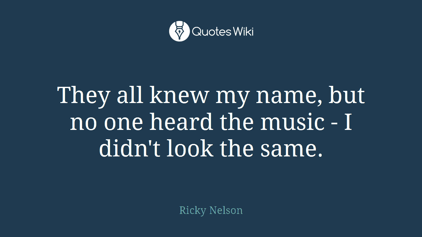 They all knew my name, but no one heard the music - I didn't look the same.