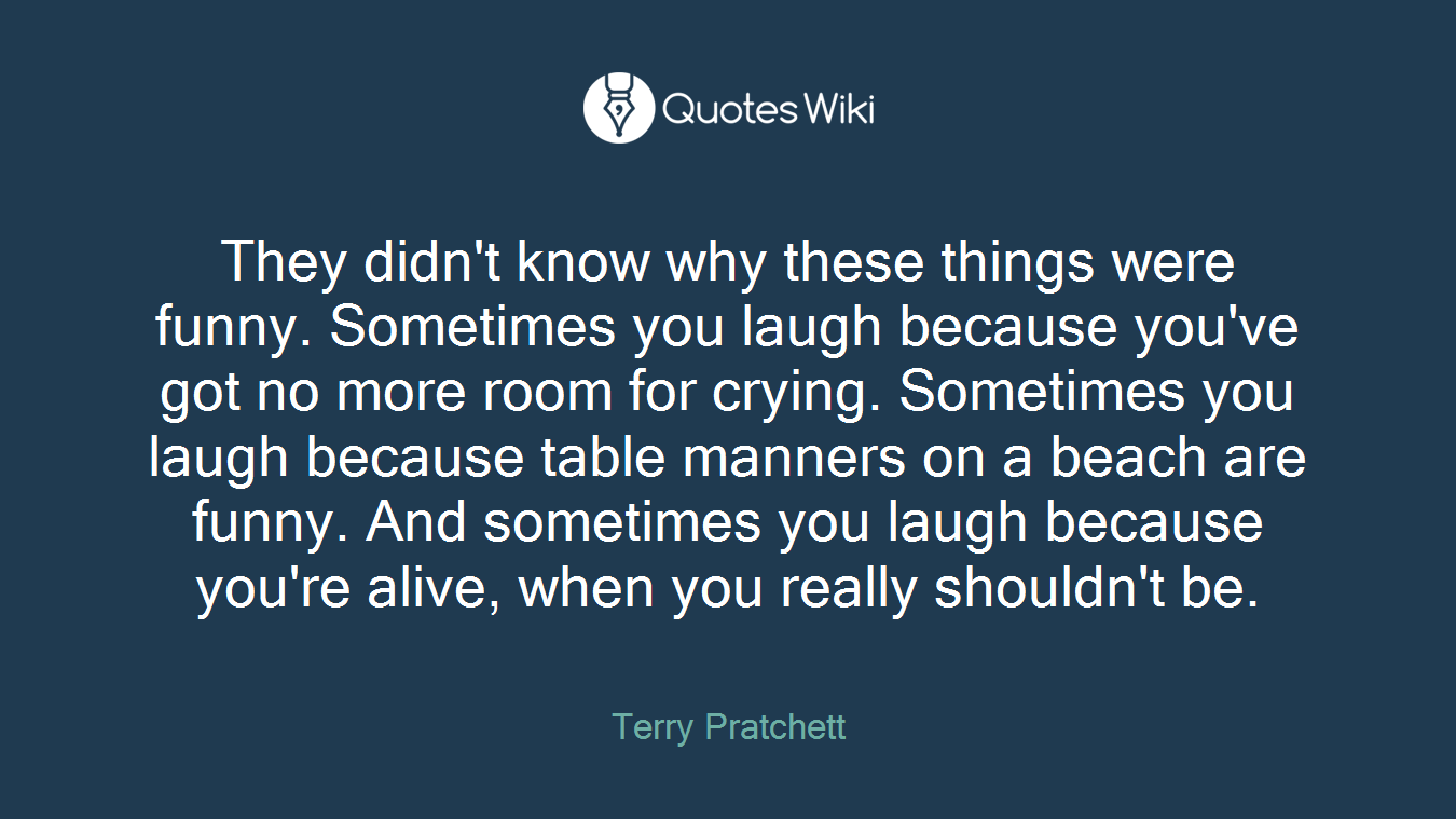 They didn't know why these things were funny. Sometimes you laugh because you've got no more room for crying. Sometimes you laugh because table manners on a beach are funny. And sometimes you laugh because you're alive, when you really shouldn't be.