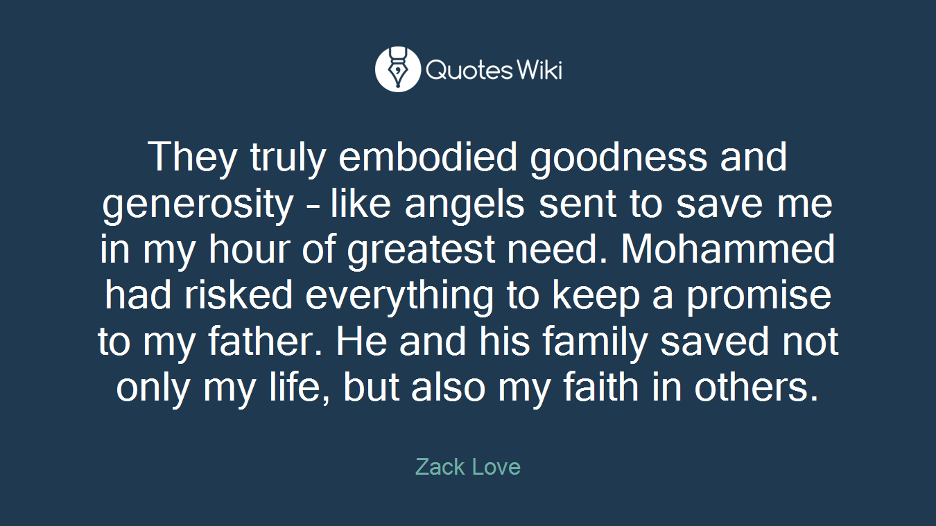 They truly embodied goodness and generosity – like angels sent to save me in my hour of greatest need. Mohammed had risked everything to keep a promise to my father. He and his family saved not only my life, but also my faith in others.