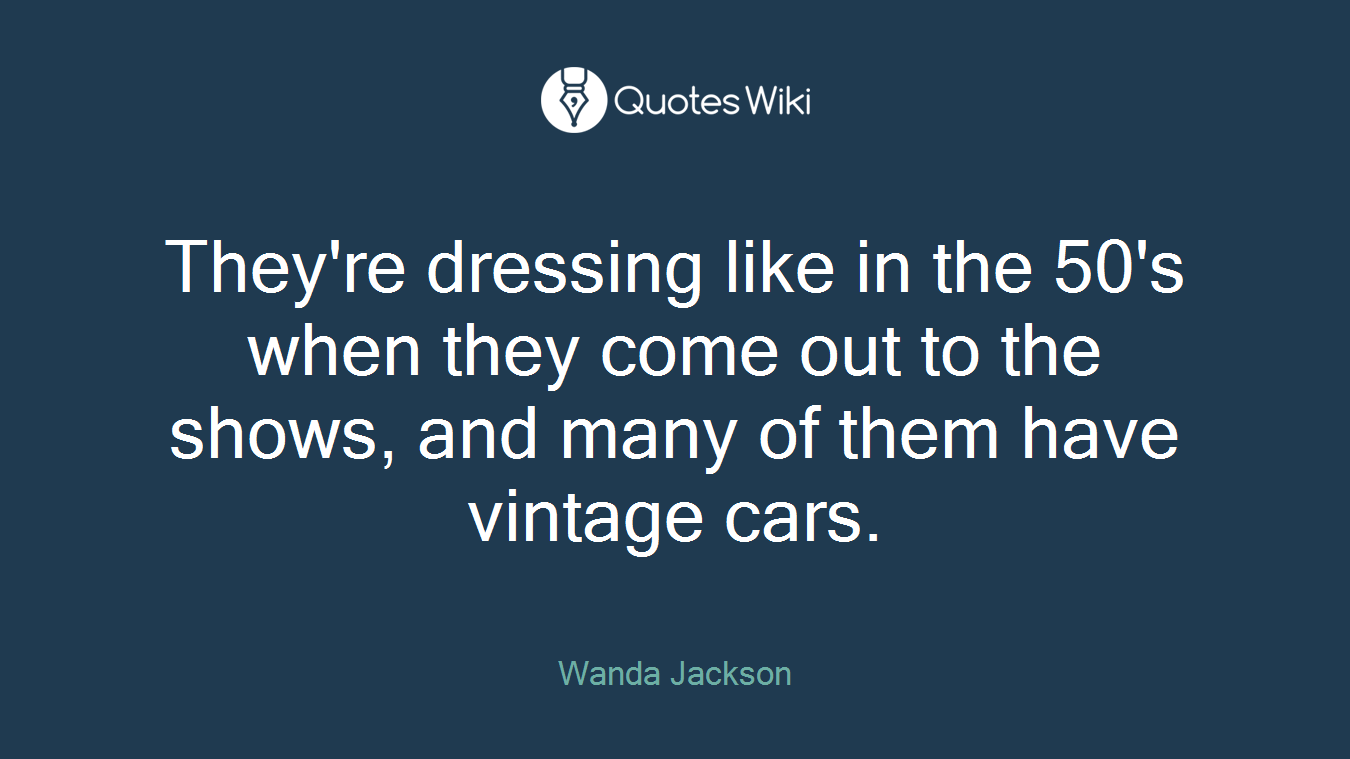 They're dressing like in the 50's when they come out to the shows, and many of them have vintage cars.