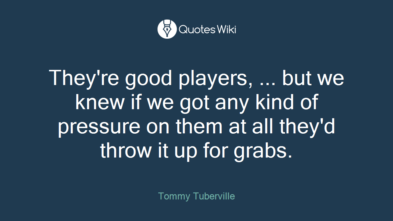 They're good players, ... but we knew if we got any kind of pressure on them at all they'd throw it up for grabs.