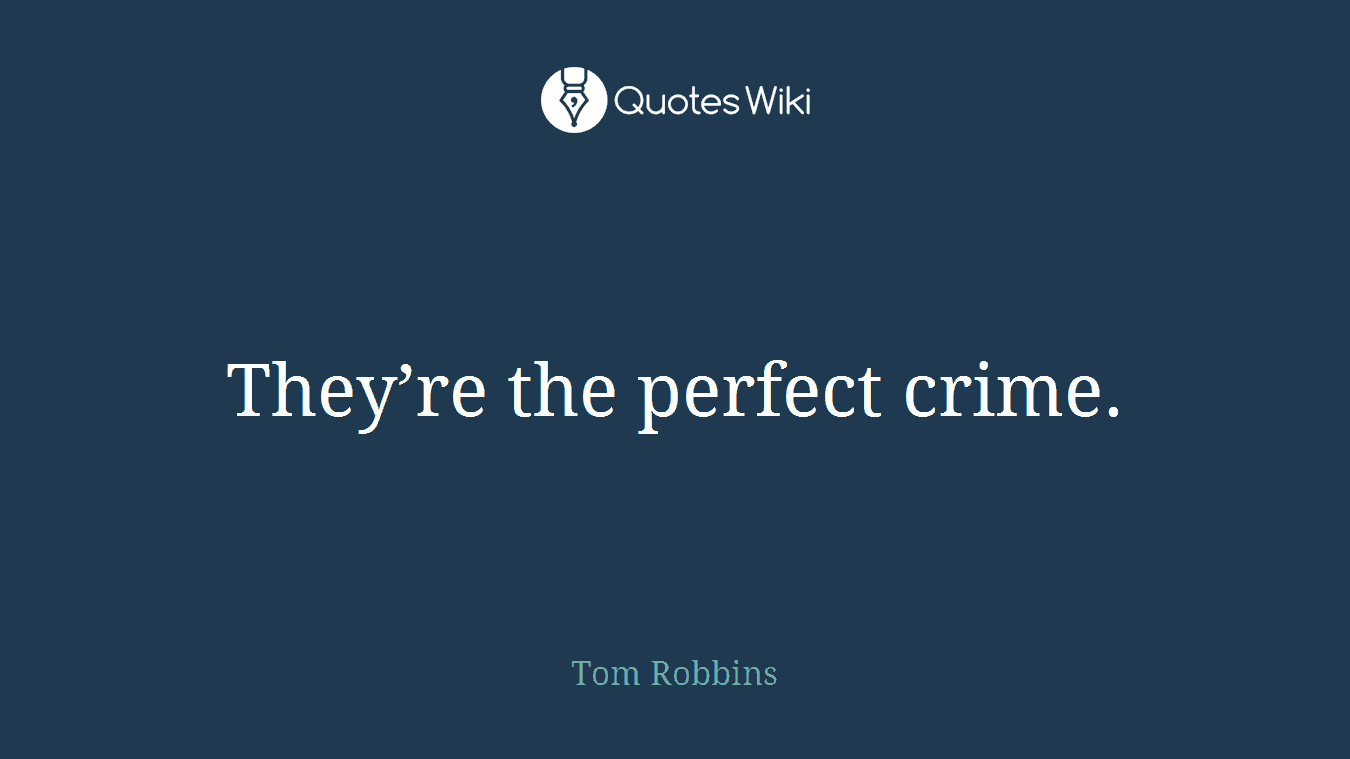 They're the perfect crime.