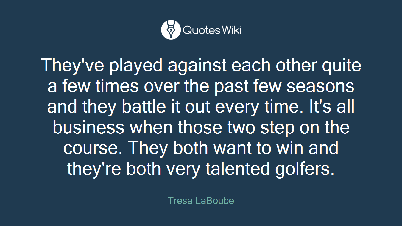 They've played against each other quite a few times over the past few seasons and they battle it out every time. It's all business when those two step on the course. They both want to win and they're both very talented golfers.