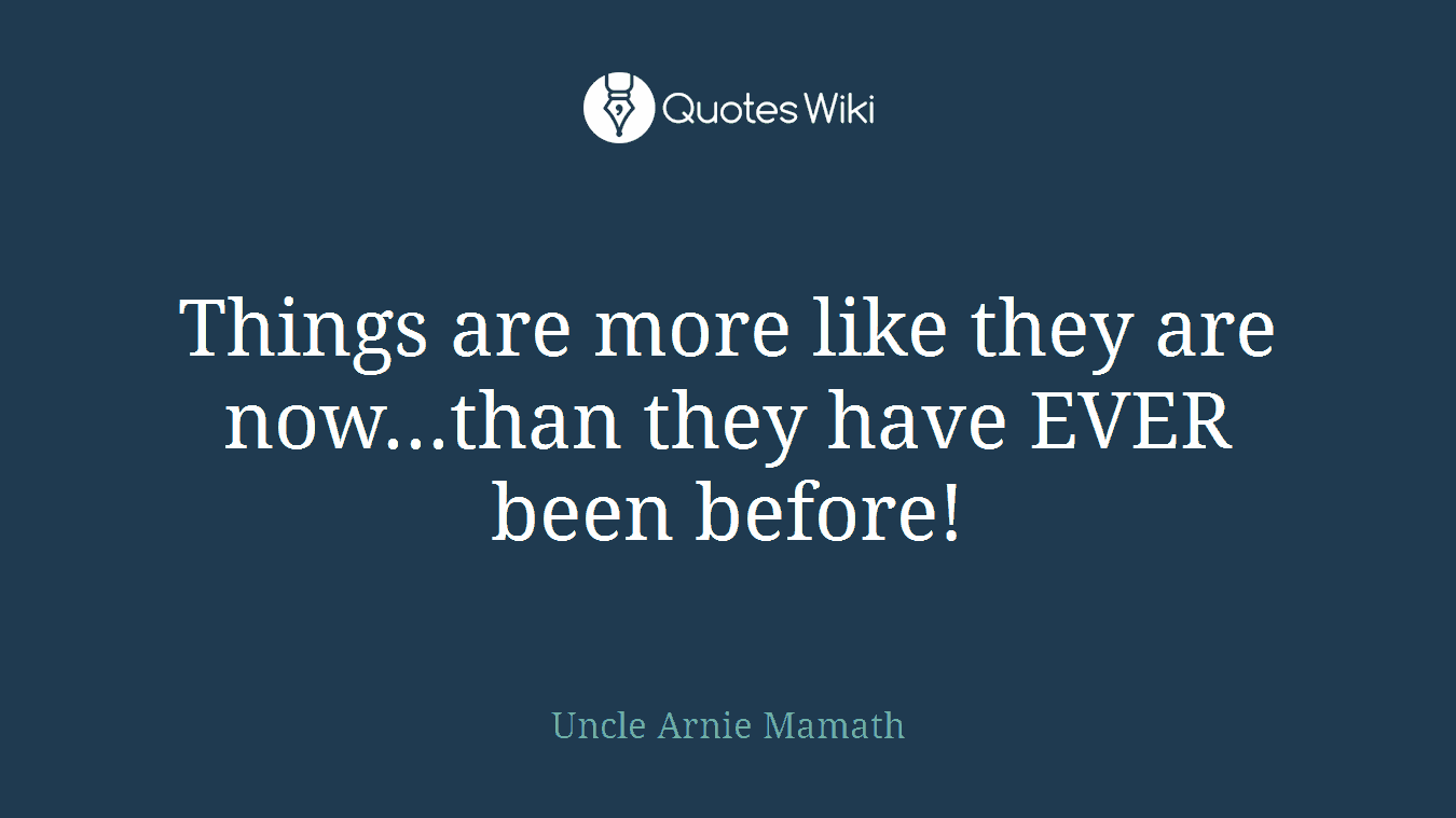 Things are more like they are now...than they have EVER been before!