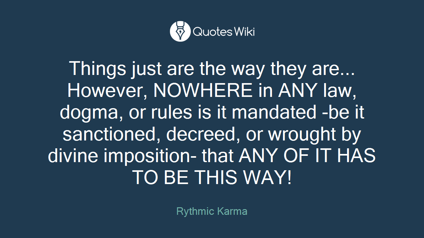 Things just are the way they are... However, NOWHERE in ANY law, dogma, or rules is it mandated -be it sanctioned, decreed, or wrought by divine imposition- that ANY OF IT HAS TO BE THIS WAY!